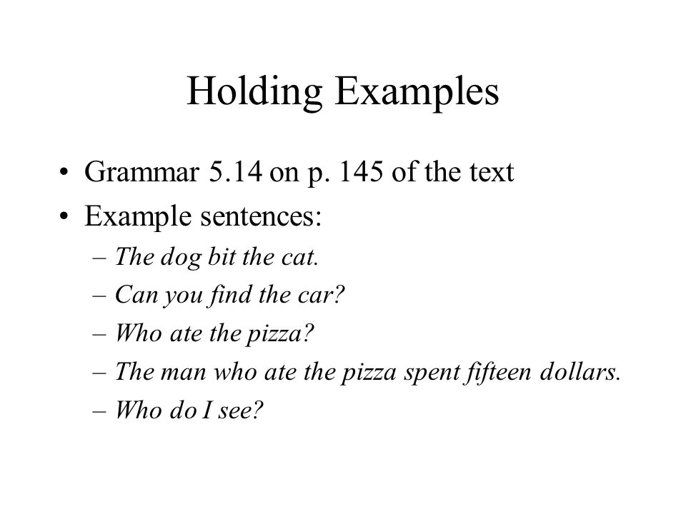 Holding Examples Grammar 5.14 on p. 145 of the text Example sentences: –The dog bit the cat. –Can you find the car? –Who ate the pizza? –The man who a