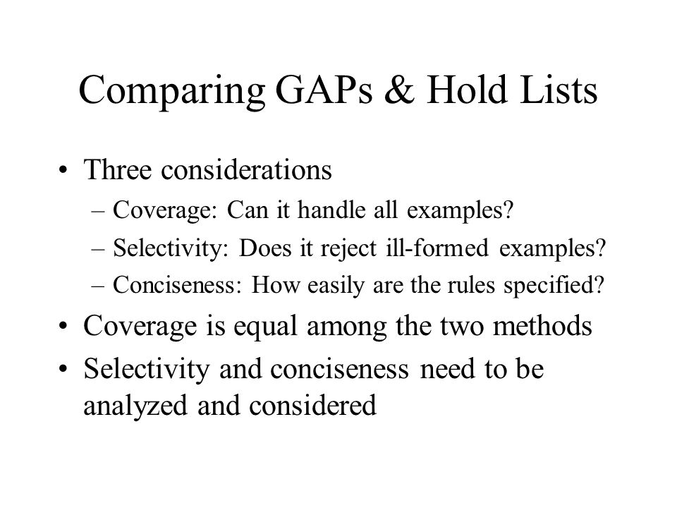 Comparing GAPs & Hold Lists Three considerations –Coverage: Can it handle all examples? –Selectivity: Does it reject ill-formed examples? –Conciseness