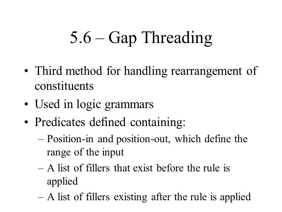 5.6 – Gap Threading Third method for handling rearrangement of constituents Used in logic grammars Predicates defined containing: –Position-in and position-out, which define the range of the input –A list of fillers that exist before the rule is applied –A list of fillers existing after the rule is applied