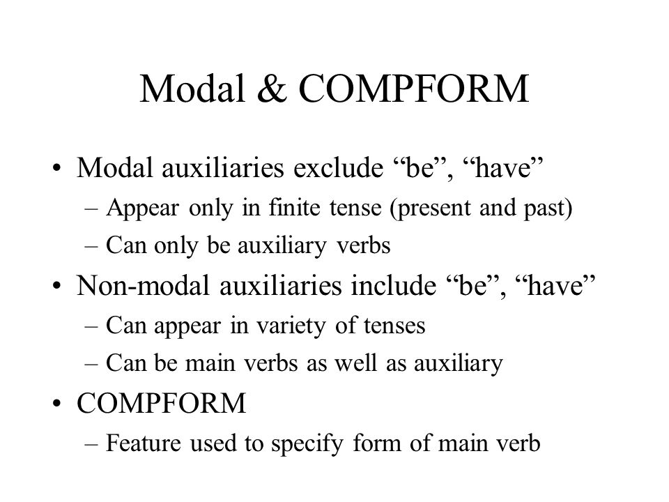 Modal & COMPFORM Modal auxiliaries exclude be , have –Appear only in finite tense (present and past) –Can only be auxiliary verbs Non-modal auxiliaries include be , have –Can appear in variety of tenses –Can be main verbs as well as auxiliary COMPFORM –Feature used to specify form of main verb