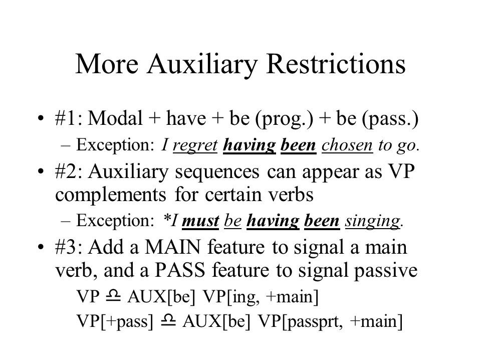 More Auxiliary Restrictions #1: Modal + have + be (prog.) + be (pass.) –Exception: I regret having been chosen to go.