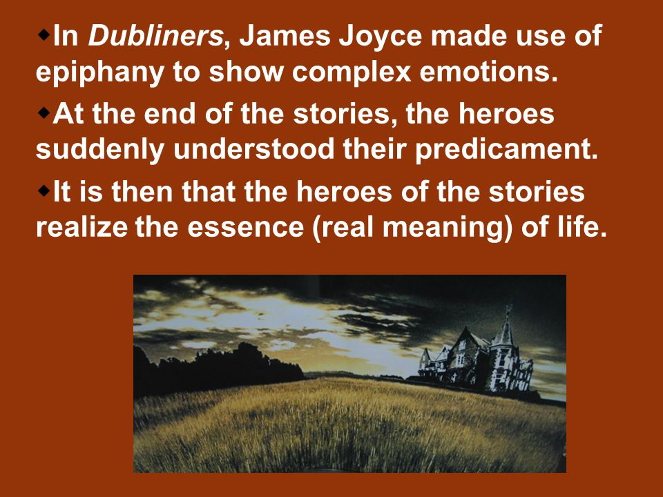   In Dubliners, James Joyce made use of epiphany to show complex emotions.   At the end of the stories, the heroes suddenly understood their predi