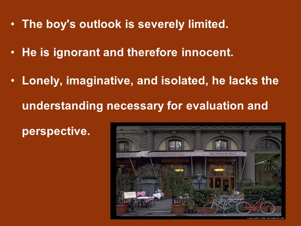 The boy's outlook is severely limited. He is ignorant and therefore innocent. Lonely, imaginative, and isolated, he lacks the understanding necessary