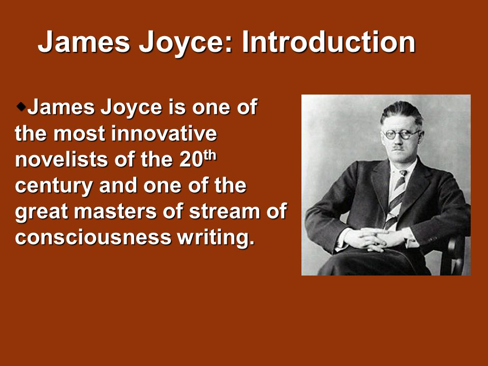  James Joyce is one of the most innovative novelists of the 20 th century and one of the great masters of stream of consciousness writing. James Joyc