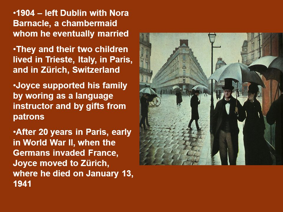 1904 – left Dublin with Nora Barnacle, a chambermaid whom he eventually married They and their two children lived in Trieste, Italy, in Paris, and in