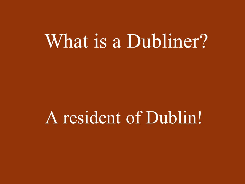 What is a Dubliner? A resident of Dublin!