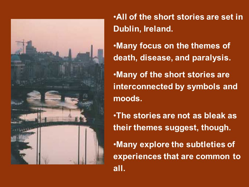 All of the short stories are set in Dublin, Ireland. Many focus on the themes of death, disease, and paralysis. Many of the short stories are intercon