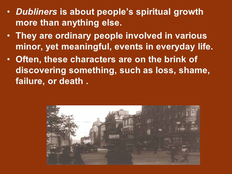 Dubliners is about people's spiritual growth more than anything else. They are ordinary people involved in various minor, yet meaningful, events in ev