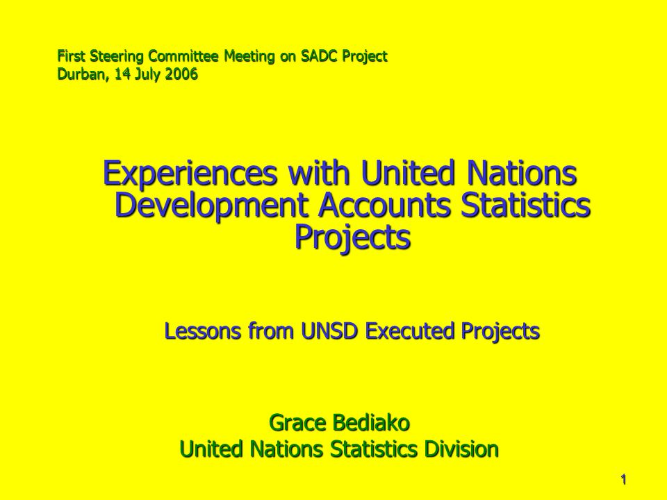 1 First Steering Committee Meeting on SADC Project Durban, 14 July 2006 Experiences with United Nations Development Accounts Statistics Projects Lessons from UNSD Executed Projects Grace Bediako United Nations Statistics Division