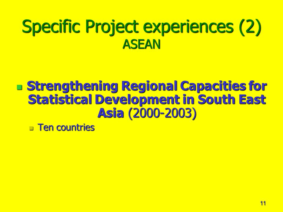 11 Specific Project experiences (2) ASEAN Strengthening Regional Capacities for Statistical Development in South East Asia ( ) Strengthening Regional Capacities for Statistical Development in South East Asia ( ) Ten countries Ten countries