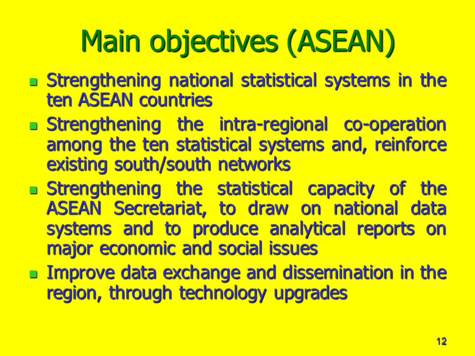 12 Main objectives (ASEAN) Strengthening national statistical systems in the ten ASEAN countries Strengthening national statistical systems in the ten ASEAN countries Strengthening the intra-regional co-operation among the ten statistical systems and, reinforce existing south/south networks Strengthening the intra-regional co-operation among the ten statistical systems and, reinforce existing south/south networks Strengthening the statistical capacity of the ASEAN Secretariat, to draw on national data systems and to produce analytical reports on major economic and social issues Strengthening the statistical capacity of the ASEAN Secretariat, to draw on national data systems and to produce analytical reports on major economic and social issues Improve data exchange and dissemination in the region, through technology upgrades Improve data exchange and dissemination in the region, through technology upgrades