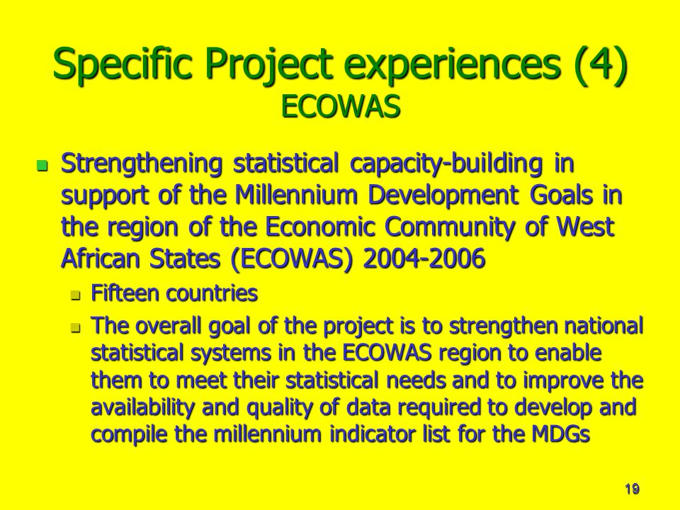 19 Specific Project experiences (4) ECOWAS Strengthening statistical capacity-building in support of the Millennium Development Goals in the region of the Economic Community of West African States (ECOWAS) Strengthening statistical capacity-building in support of the Millennium Development Goals in the region of the Economic Community of West African States (ECOWAS) Fifteen countries Fifteen countries The overall goal of the project is to strengthen national statistical systems in the ECOWAS region to enable them to meet their statistical needs and to improve the availability and quality of data required to develop and compile the millennium indicator list for the MDGs The overall goal of the project is to strengthen national statistical systems in the ECOWAS region to enable them to meet their statistical needs and to improve the availability and quality of data required to develop and compile the millennium indicator list for the MDGs
