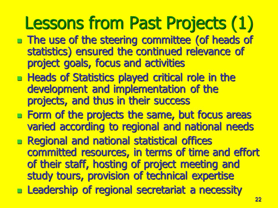 22 Lessons from Past Projects (1) The use of the steering committee (of heads of statistics) ensured the continued relevance of project goals, focus and activities The use of the steering committee (of heads of statistics) ensured the continued relevance of project goals, focus and activities Heads of Statistics played critical role in the development and implementation of the projects, and thus in their success Heads of Statistics played critical role in the development and implementation of the projects, and thus in their success Form of the projects the same, but focus areas varied according to regional and national needs Form of the projects the same, but focus areas varied according to regional and national needs Regional and national statistical offices committed resources, in terms of time and effort of their staff, hosting of project meeting and study tours, provision of technical expertise Regional and national statistical offices committed resources, in terms of time and effort of their staff, hosting of project meeting and study tours, provision of technical expertise Leadership of regional secretariat a necessity Leadership of regional secretariat a necessity