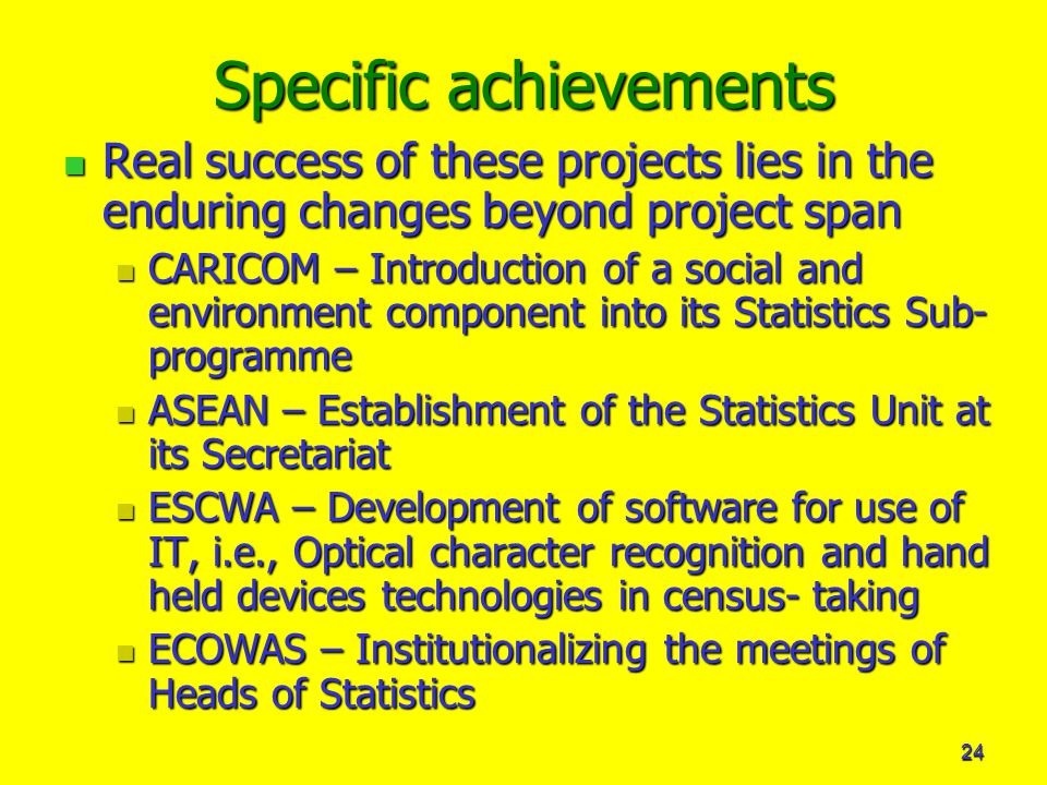 24 Specific achievements Real success of these projects lies in the enduring changes beyond project span Real success of these projects lies in the enduring changes beyond project span CARICOM – Introduction of a social and environment component into its Statistics Sub- programme CARICOM – Introduction of a social and environment component into its Statistics Sub- programme ASEAN – Establishment of the Statistics Unit at its Secretariat ASEAN – Establishment of the Statistics Unit at its Secretariat ESCWA – Development of software for use of IT, i.e., Optical character recognition and hand held devices technologies in census- taking ESCWA – Development of software for use of IT, i.e., Optical character recognition and hand held devices technologies in census- taking ECOWAS – Institutionalizing the meetings of Heads of Statistics ECOWAS – Institutionalizing the meetings of Heads of Statistics