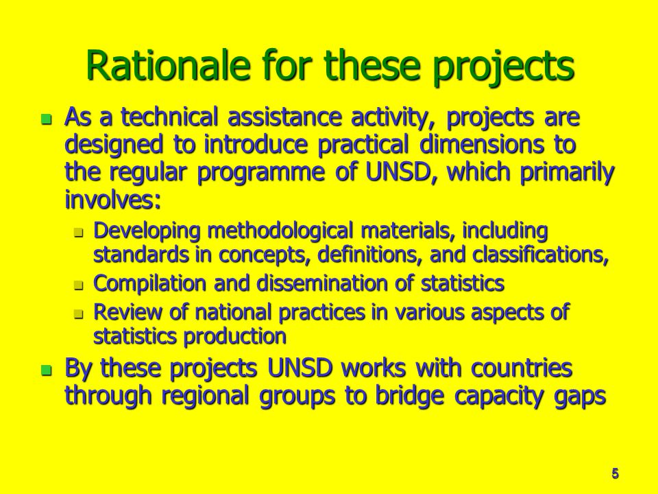 5 Rationale for these projects As a technical assistance activity, projects are designed to introduce practical dimensions to the regular programme of UNSD, which primarily involves: As a technical assistance activity, projects are designed to introduce practical dimensions to the regular programme of UNSD, which primarily involves: Developing methodological materials, including standards in concepts, definitions, and classifications, Developing methodological materials, including standards in concepts, definitions, and classifications, Compilation and dissemination of statistics Compilation and dissemination of statistics Review of national practices in various aspects of statistics production Review of national practices in various aspects of statistics production By these projects UNSD works with countries through regional groups to bridge capacity gaps By these projects UNSD works with countries through regional groups to bridge capacity gaps