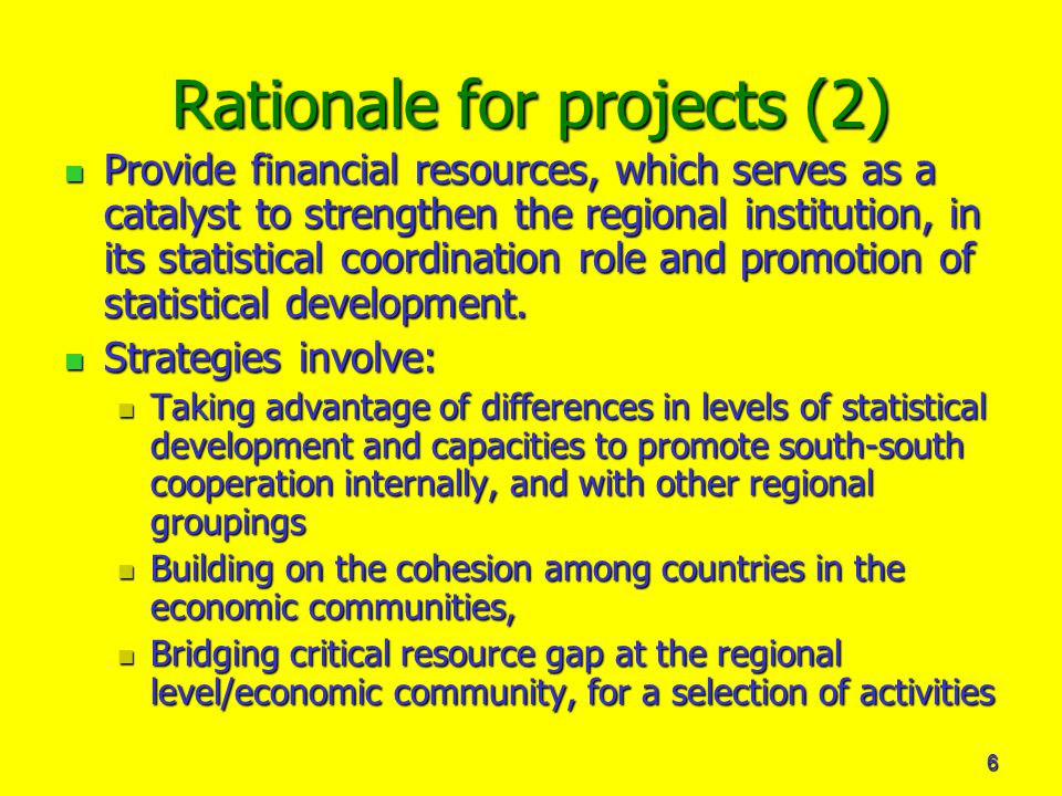 6 Rationale for projects (2) Provide financial resources, which serves as a catalyst to strengthen the regional institution, in its statistical coordination role and promotion of statistical development.