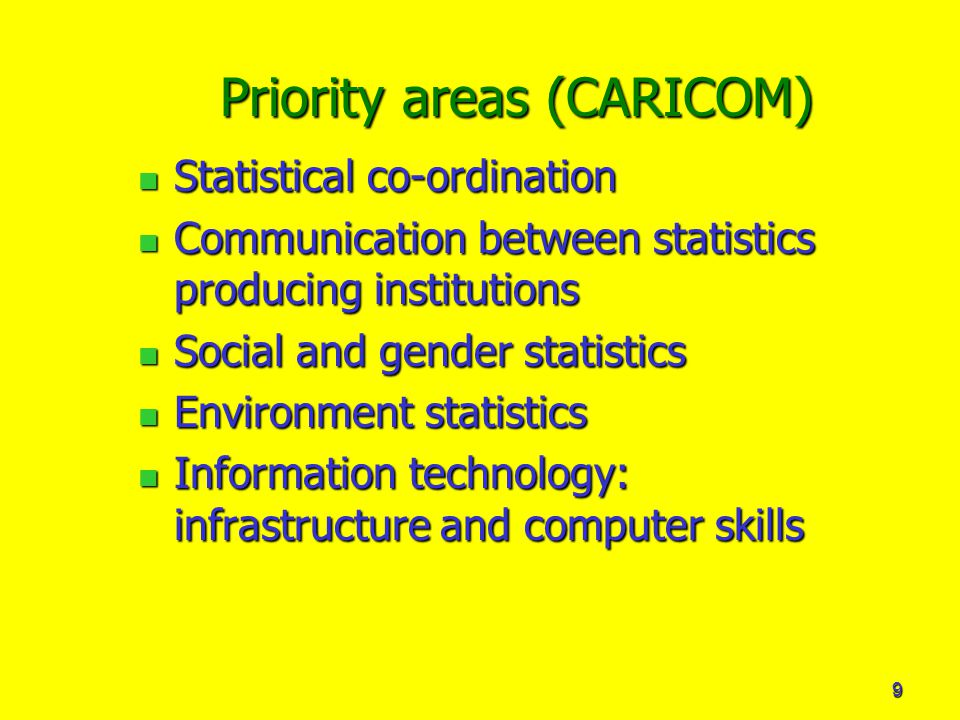 9 Priority areas (CARICOM) Statistical co-ordination Statistical co-ordination Communication between statistics producing institutions Communication between statistics producing institutions Social and gender statistics Social and gender statistics Environment statistics Environment statistics Information technology: infrastructure and computer skills Information technology: infrastructure and computer skills
