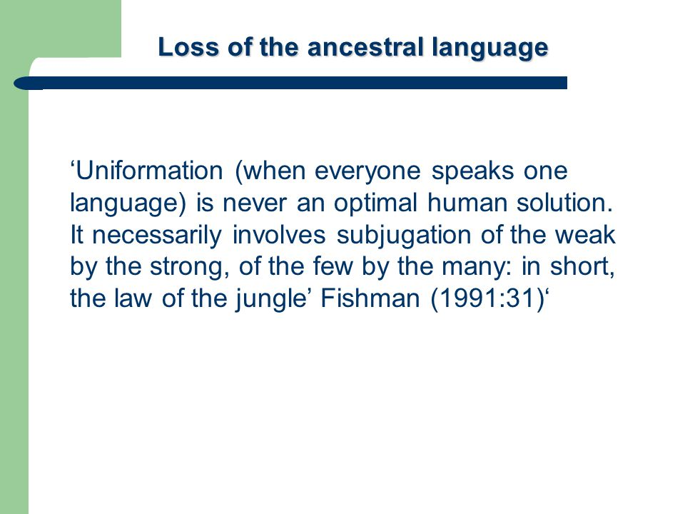 Loss of the ancestral language 'Uniformation (when everyone speaks one language) is never an optimal human solution.