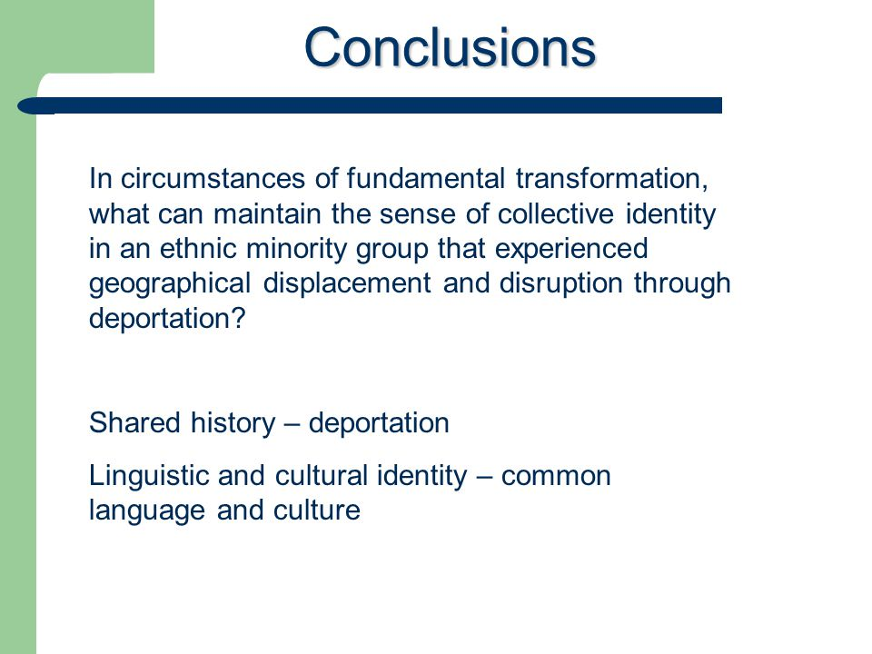 Conclusions In circumstances of fundamental transformation, what can maintain the sense of collective identity in an ethnic minority group that experienced geographical displacement and disruption through deportation.