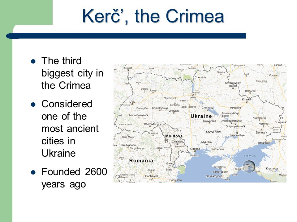Kerč', the Crimea The third biggest city in the Crimea Considered one of the most ancient cities in Ukraine Founded 2600 years ago