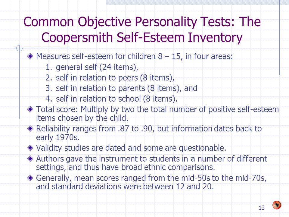 13 Common Objective Personality Tests: The Coopersmith Self-Esteem Inventory Measures self-esteem for children 8 – 15, in four areas: 1.general self (
