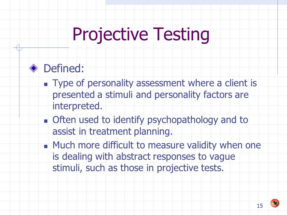 15 Projective Testing Defined: Type of personality assessment where a client is presented a stimuli and personality factors are interpreted. Often use