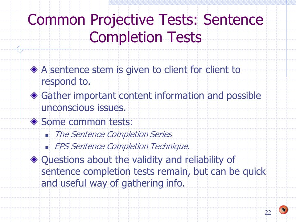 22 Common Projective Tests: Sentence Completion Tests A sentence stem is given to client for client to respond to. Gather important content informatio