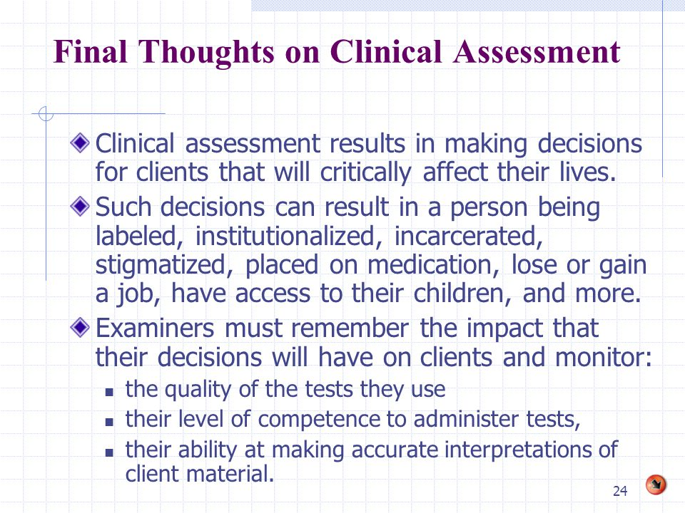 24 Final Thoughts on Clinical Assessment Clinical assessment results in making decisions for clients that will critically affect their lives. Such dec