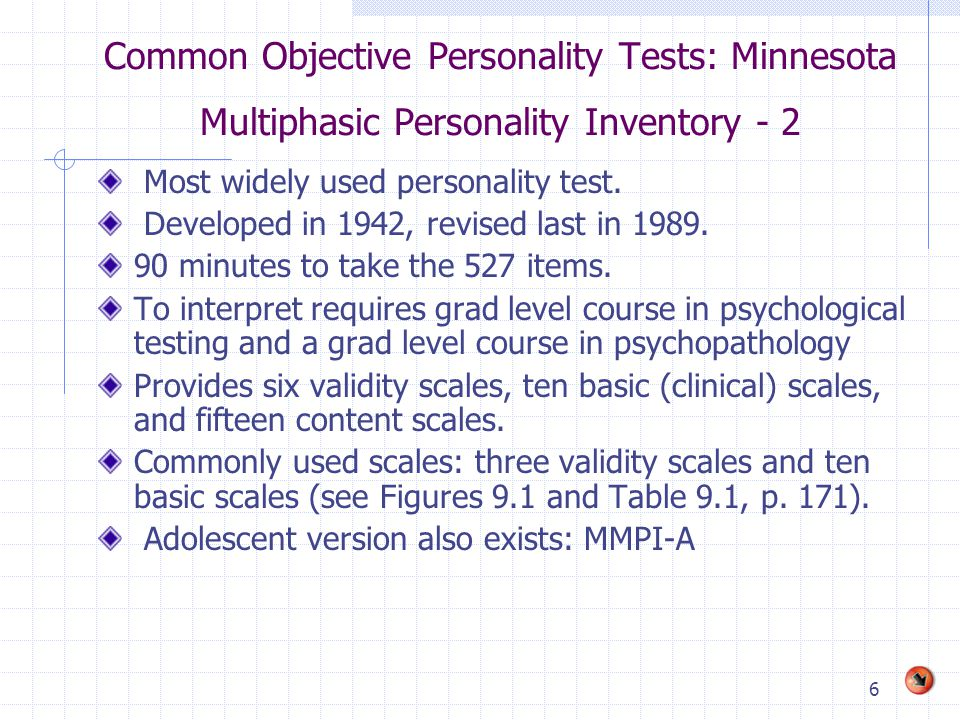 6 Common Objective Personality Tests: Minnesota Multiphasic Personality Inventory - 2 Most widely used personality test. Developed in 1942, revised la