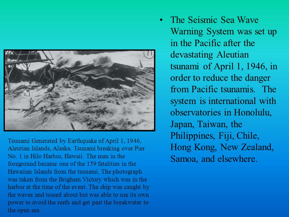 The Seismic Sea Wave Warning System was set up in the Pacific after the devastating Aleutian tsunami of April 1, 1946, in order to reduce the danger from Pacific tsunamis.