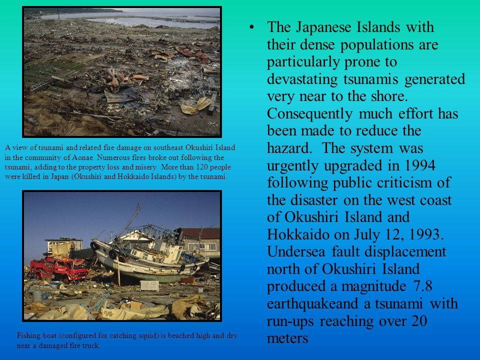The Japanese Islands with their dense populations are particularly prone to devastating tsunamis generated very near to the shore.