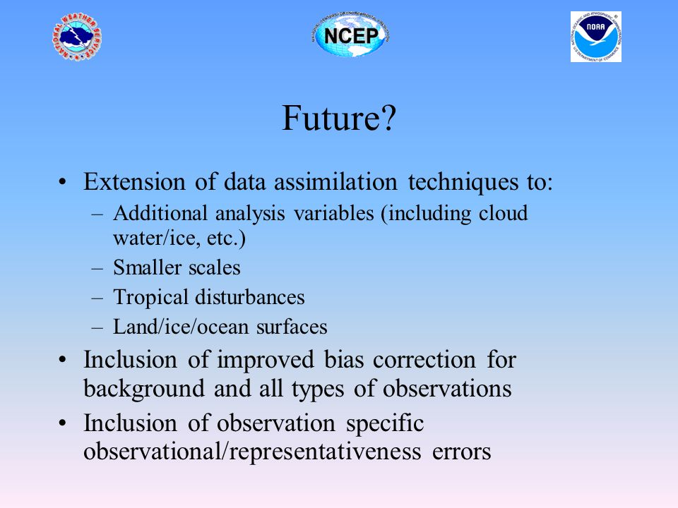 Future? Extension of data assimilation techniques to: –Additional analysis variables (including cloud water/ice, etc.) –Smaller scales –Tropical distu
