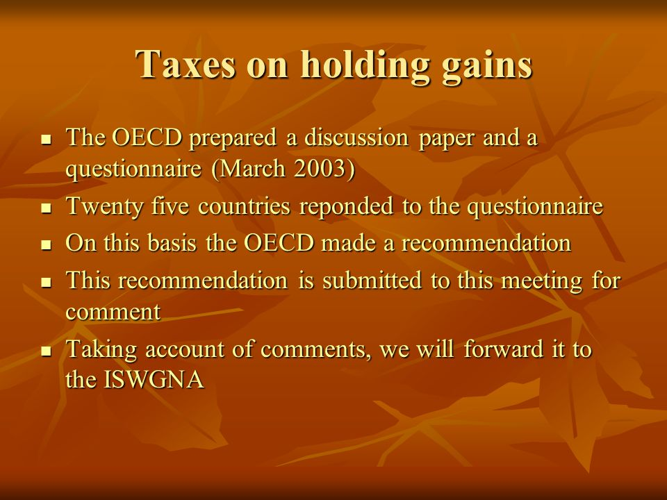 Taxes on holding gains The OECD prepared a discussion paper and a questionnaire (March 2003) The OECD prepared a discussion paper and a questionnaire (March 2003) Twenty five countries reponded to the questionnaire Twenty five countries reponded to the questionnaire On this basis the OECD made a recommendation On this basis the OECD made a recommendation This recommendation is submitted to this meeting for comment This recommendation is submitted to this meeting for comment Taking account of comments, we will forward it to the ISWGNA Taking account of comments, we will forward it to the ISWGNA