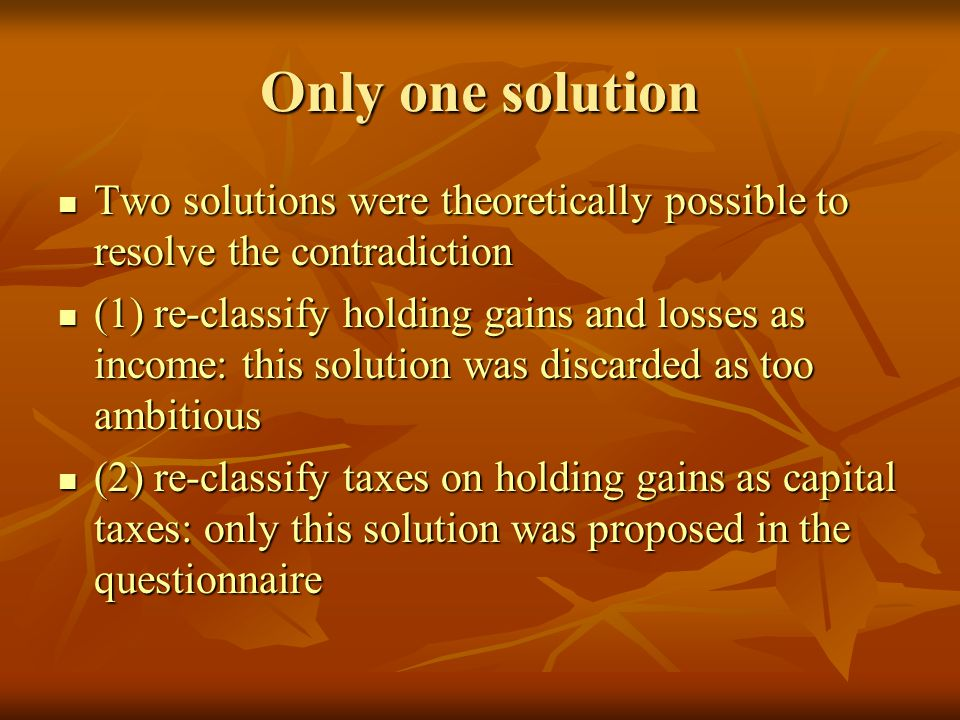 Only one solution Two solutions were theoretically possible to resolve the contradiction Two solutions were theoretically possible to resolve the contradiction (1) re-classify holding gains and losses as income: this solution was discarded as too ambitious (1) re-classify holding gains and losses as income: this solution was discarded as too ambitious (2) re-classify taxes on holding gains as capital taxes: only this solution was proposed in the questionnaire (2) re-classify taxes on holding gains as capital taxes: only this solution was proposed in the questionnaire
