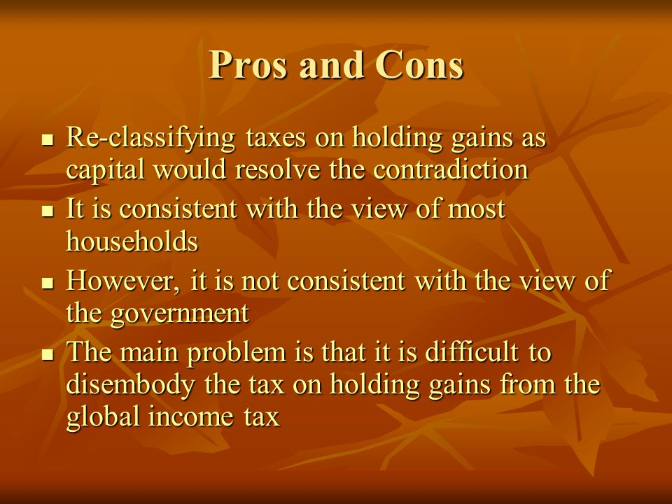 Pros and Cons Re-classifying taxes on holding gains as capital would resolve the contradiction Re-classifying taxes on holding gains as capital would resolve the contradiction It is consistent with the view of most households It is consistent with the view of most households However, it is not consistent with the view of the government However, it is not consistent with the view of the government The main problem is that it is difficult to disembody the tax on holding gains from the global income tax The main problem is that it is difficult to disembody the tax on holding gains from the global income tax