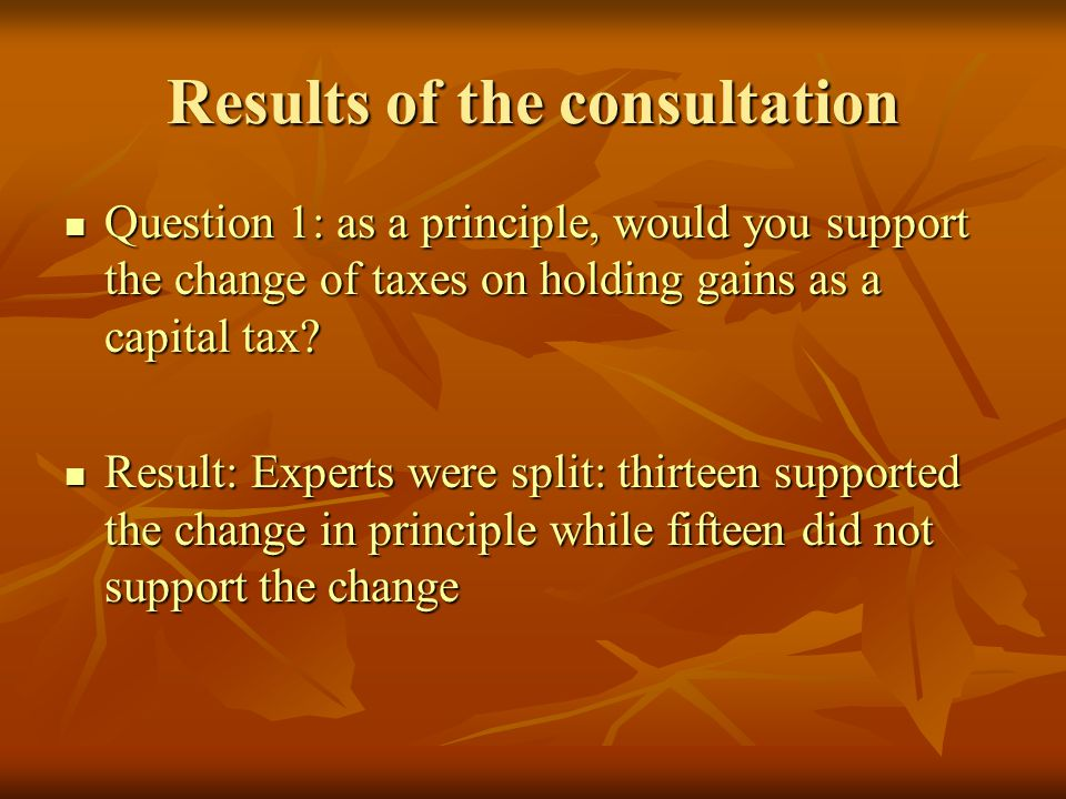 Results of the consultation Question 1: as a principle, would you support the change of taxes on holding gains as a capital tax.