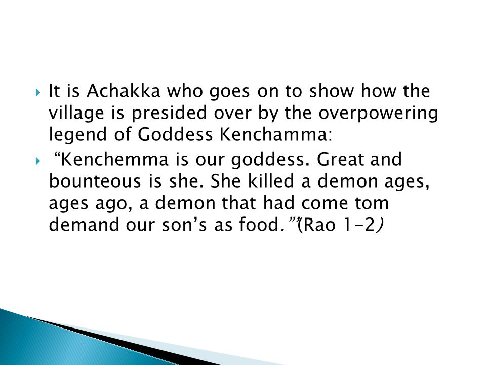  It is Achakka who goes on to show how the village is presided over by the overpowering legend of Goddess Kenchamma:  Kenchemma is our goddess.