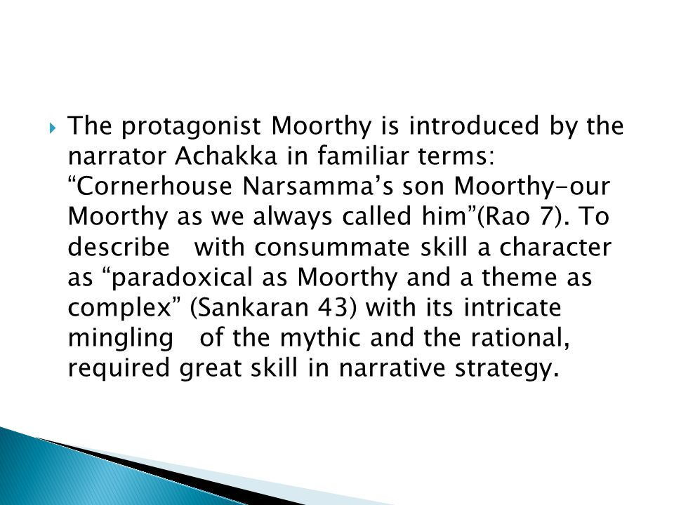  The protagonist Moorthy is introduced by the narrator Achakka in familiar terms: Cornerhouse Narsamma's son Moorthy-our Moorthy as we always called him (Rao 7).
