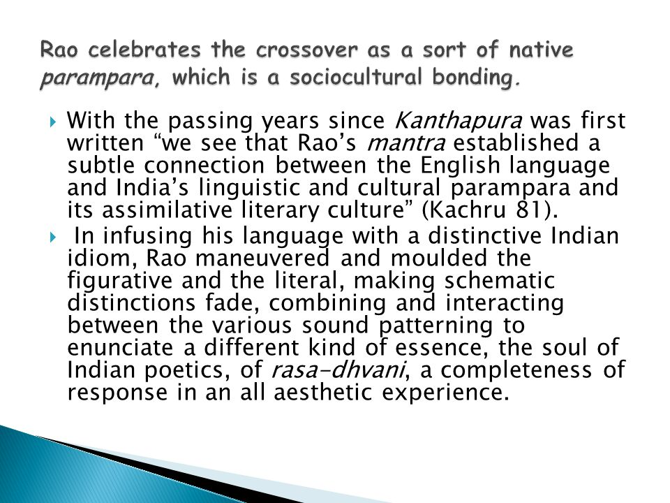  With the passing years since Kanthapura was first written we see that Rao's mantra established a subtle connection between the English language and India's linguistic and cultural parampara and its assimilative literary culture (Kachru 81).