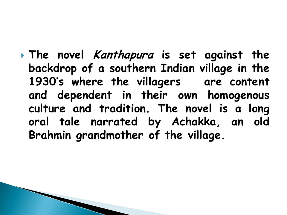  The novel Kanthapura is set against the backdrop of a southern Indian village in the 1930's where the villagers are content and dependent in their own homogenous culture and tradition.