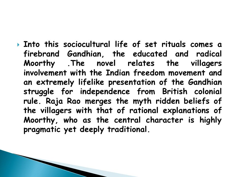  Into this sociocultural life of set rituals comes a firebrand Gandhian, the educated and radical Moorthy.The novel relates the villagers involvement with the Indian freedom movement and an extremely lifelike presentation of the Gandhian struggle for independence from British colonial rule.