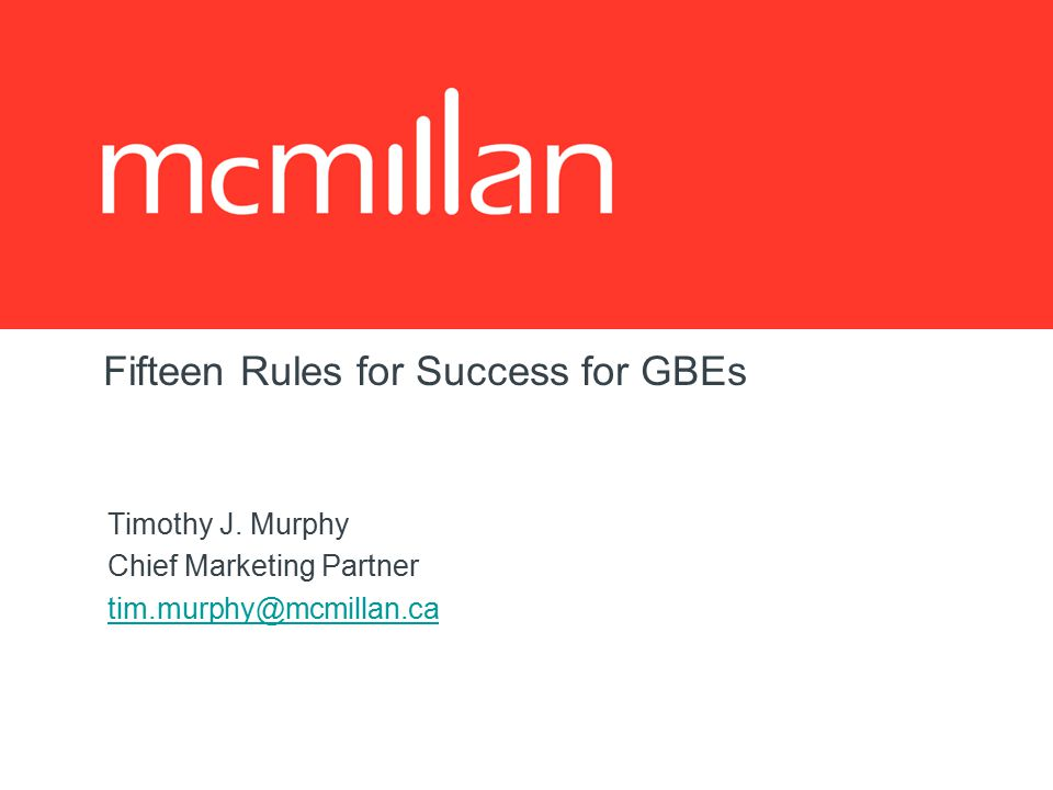 Fifteen Rules for Success for GBEs Timothy J. Murphy Chief Marketing Partner tim.murphy@mcmillan.ca