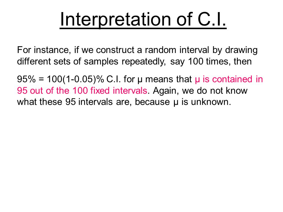 For instance, if we construct a random interval by drawing different sets of samples repeatedly, say 100 times, then 95% = 100(1-0.05)% C.I. for μ mea