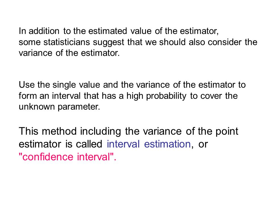 In addition to the estimated value of the estimator, some statisticians suggest that we should also consider the variance of the estimator.