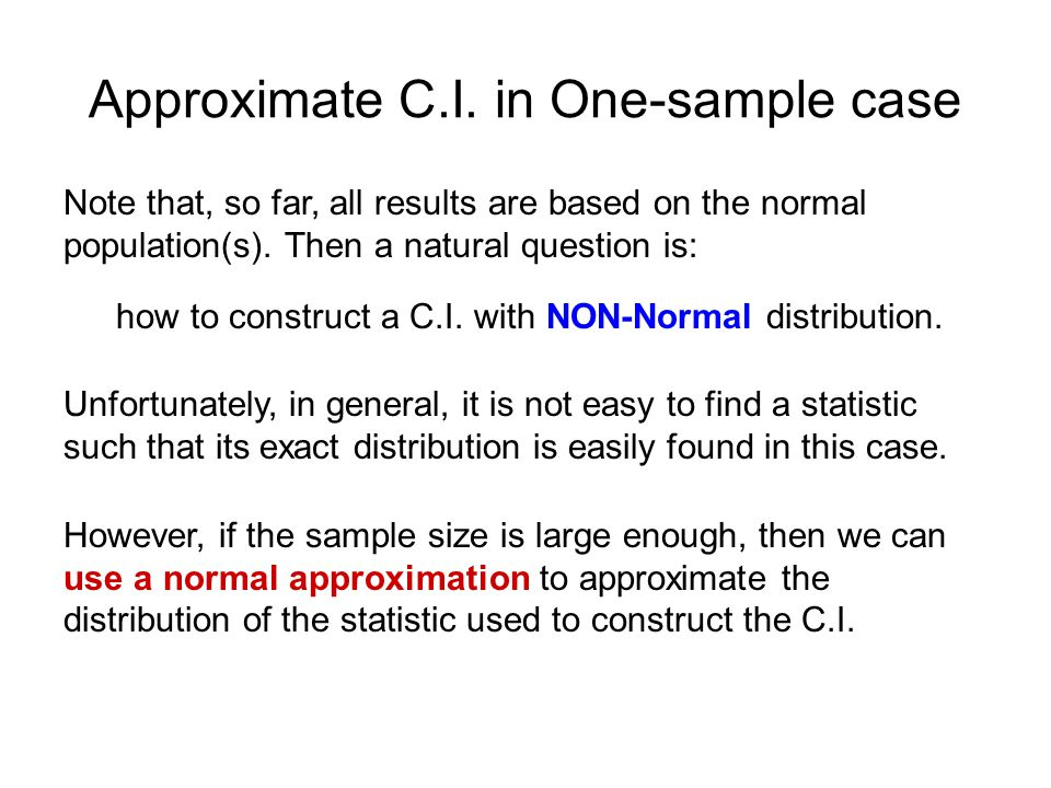 Approximate C.I. in One-sample case Note that, so far, all results are based on the normal population(s). Then a natural question is: how to construct