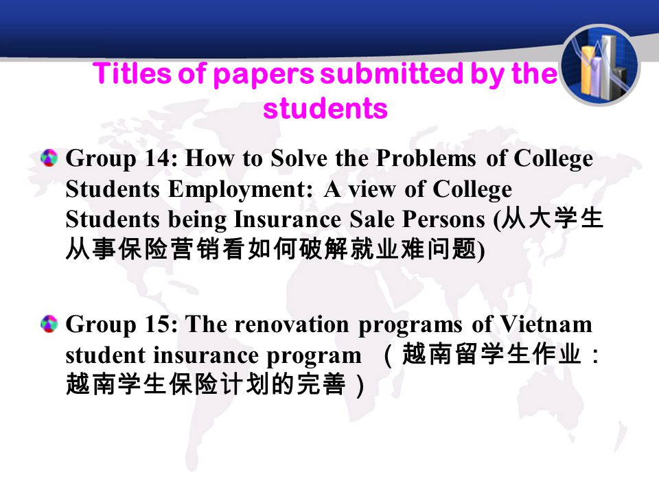 Titles of papers submitted by the students Group 14: How to Solve the Problems of College Students Employment: A view of College Students being Insurance Sale Persons ( 从大学生 从事保险营销看如何破解就业难问题 ) Group 15: The renovation programs of Vietnam student insurance program (越南留学生作业: 越南学生保险计划的完善)