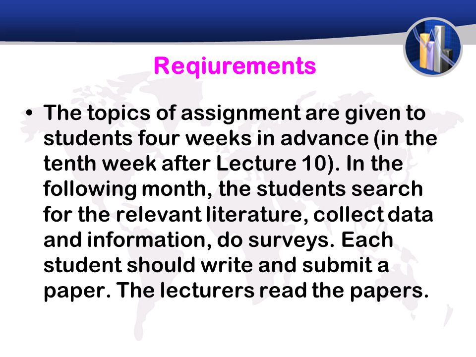 Reqiurements The topics of assignment are given to students four weeks in advance (in the tenth week after Lecture 10).