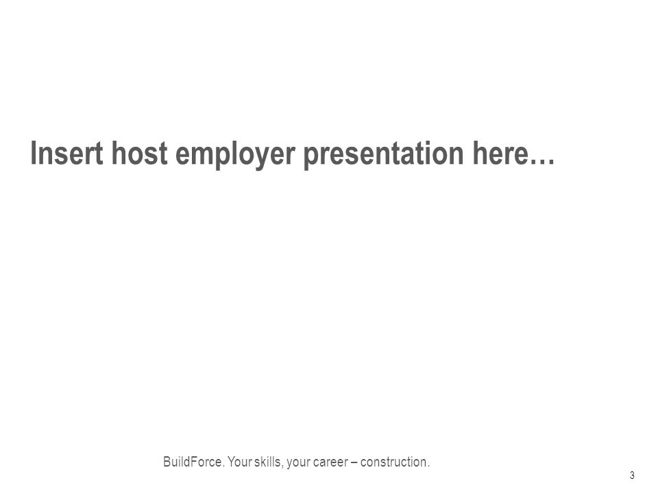 Insert host employer presentation here… BuildForce. Your skills, your career – construction. 3