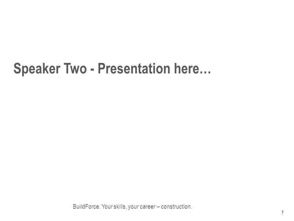 Speaker Two - Presentation here… BuildForce. Your skills, your career – construction. 7