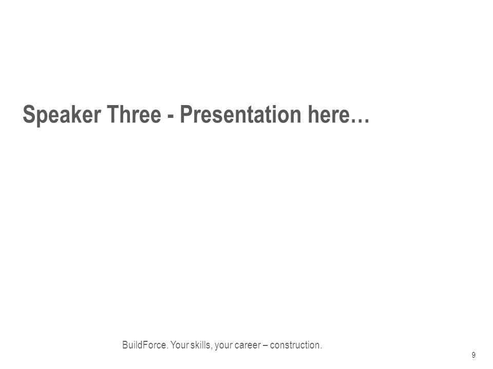 Speaker Three - Presentation here… BuildForce. Your skills, your career – construction. 9